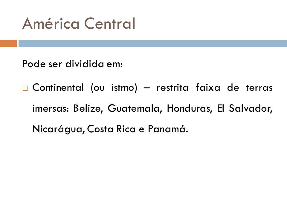 América Central Pode ser dividida em:  Continental (ou istmo) – restrita faixa de terras imersas: Belize, Guatemala, Honduras, El Salvador, Nicarágua, Costa Rica e Panamá.