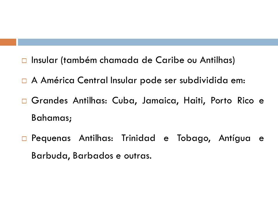  Insular (também chamada de Caribe ou Antilhas)  A América Central Insular pode ser subdividida em:  Grandes Antilhas: Cuba, Jamaica, Haiti, Porto Rico e Bahamas;  Pequenas Antilhas: Trinidad e Tobago, Antígua e Barbuda, Barbados e outras.
