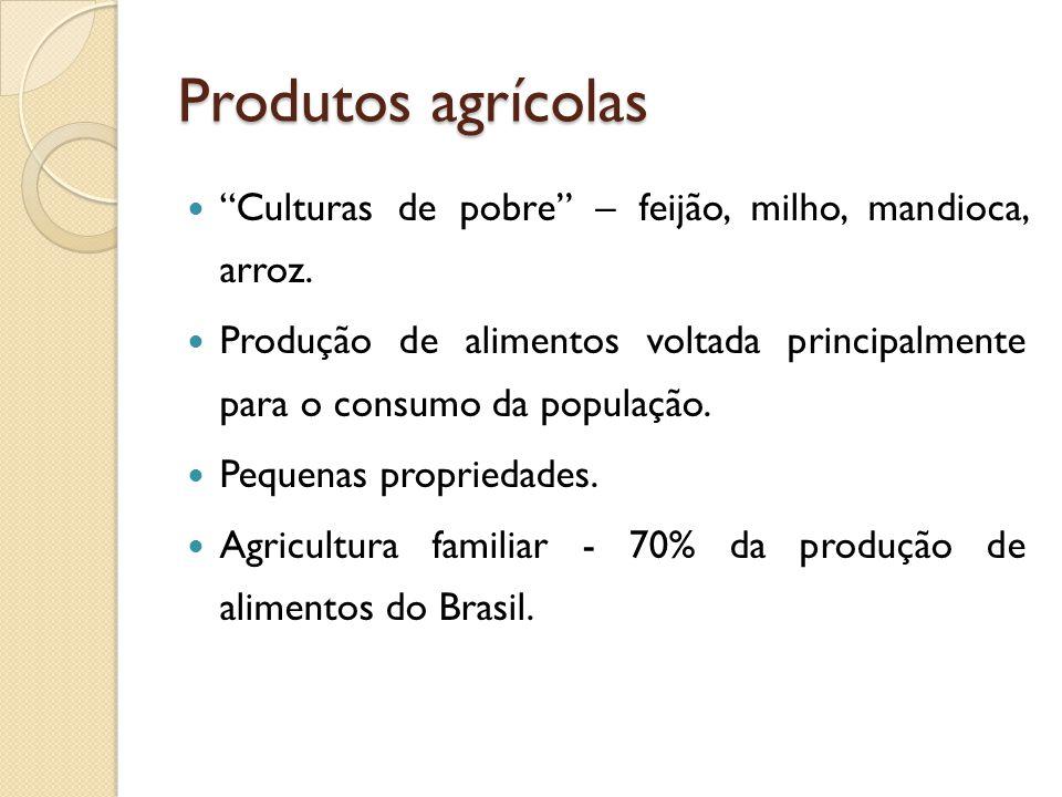 Produtos agrícolas Culturas de pobre – feijão, milho, mandioca, arroz.