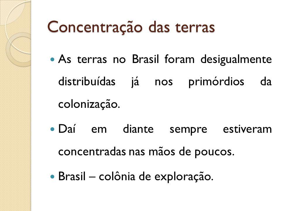 Concentração das terras As terras no Brasil foram desigualmente distribuídas já nos primórdios da colonização. Daí em diante sempre estiveram concentr