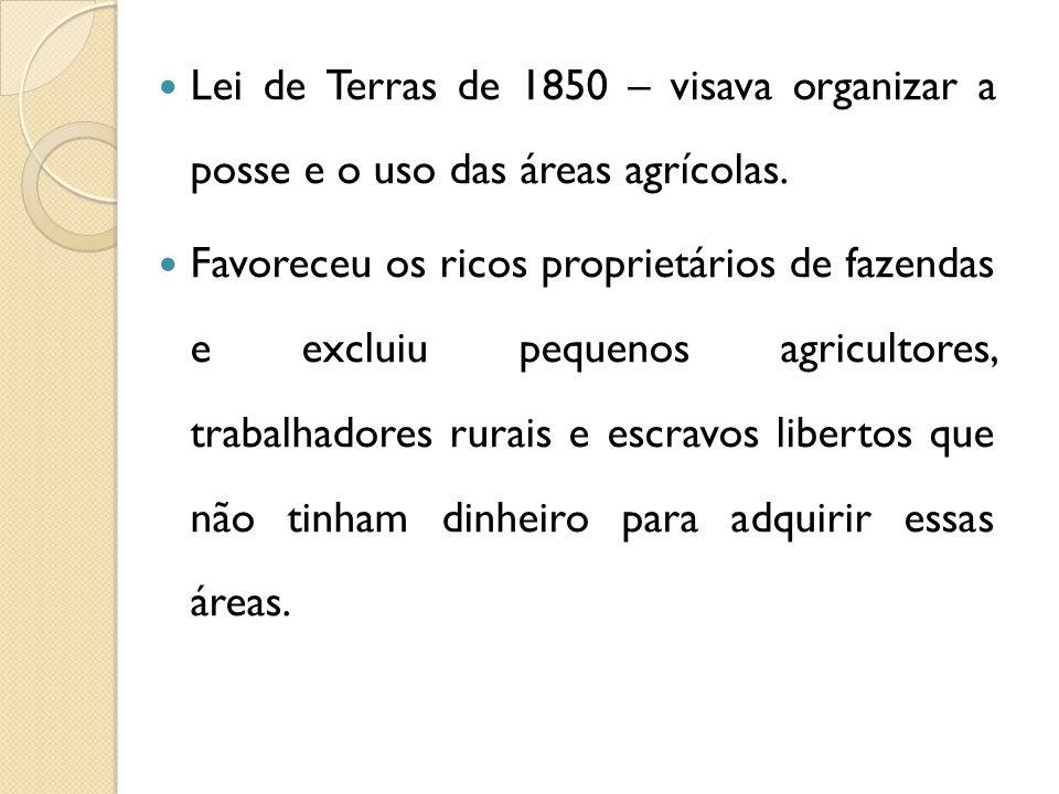 Lei de Terras de 1850 – visava organizar a posse e o uso das áreas agrícolas. Favoreceu os ricos proprietários de fazendas e excluiu pequenos agricult