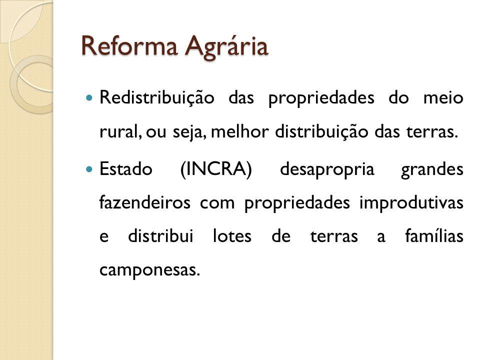 Reforma Agrária Redistribuição das propriedades do meio rural, ou seja, melhor distribuição das terras. Estado (INCRA) desapropria grandes fazendeiros