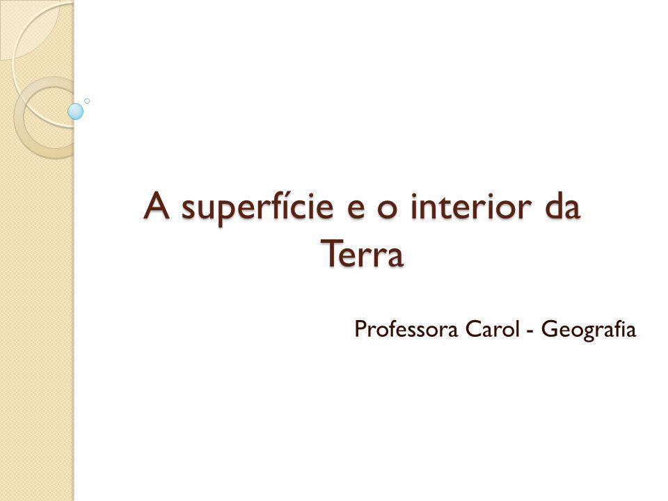 A superfície e o interior da Terra Professora Carol - Geografia