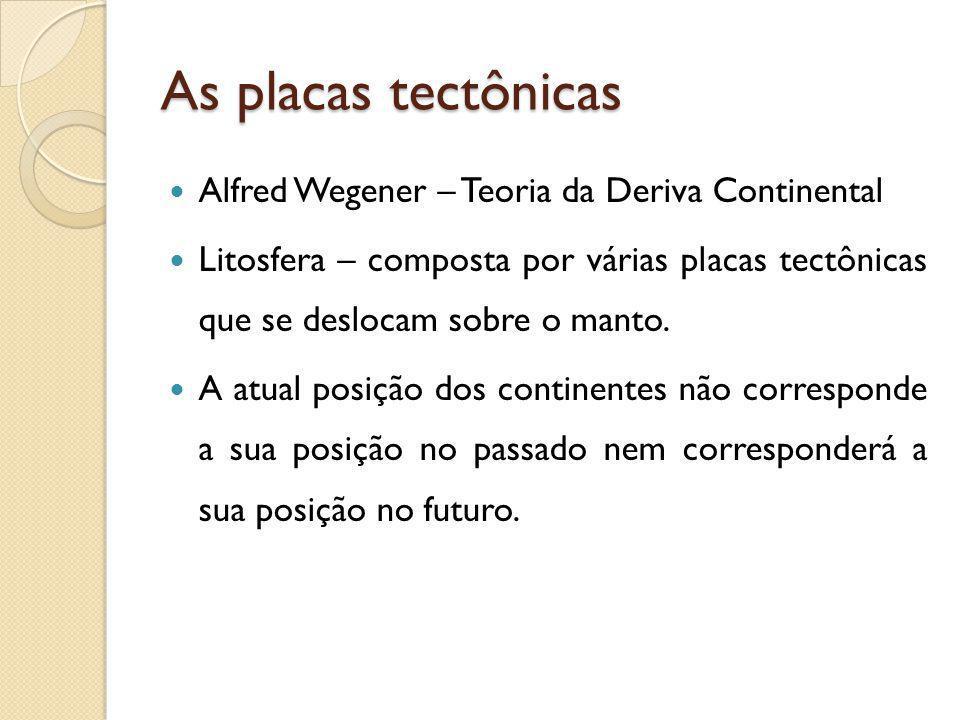 As placas tectônicas Alfred Wegener – Teoria da Deriva Continental Litosfera – composta por várias placas tectônicas que se deslocam sobre o manto. A