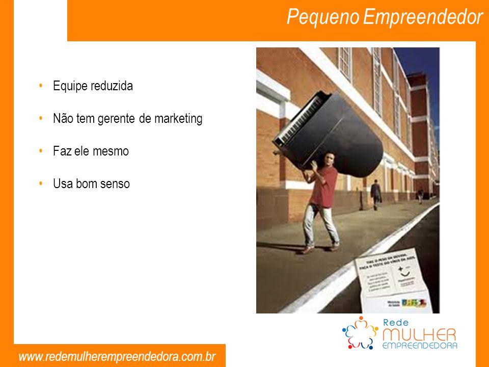 www.redemulherempreendedora.com.br Pequeno Empreendedor Equipe reduzida Não tem gerente de marketing Faz ele mesmo Usa bom senso