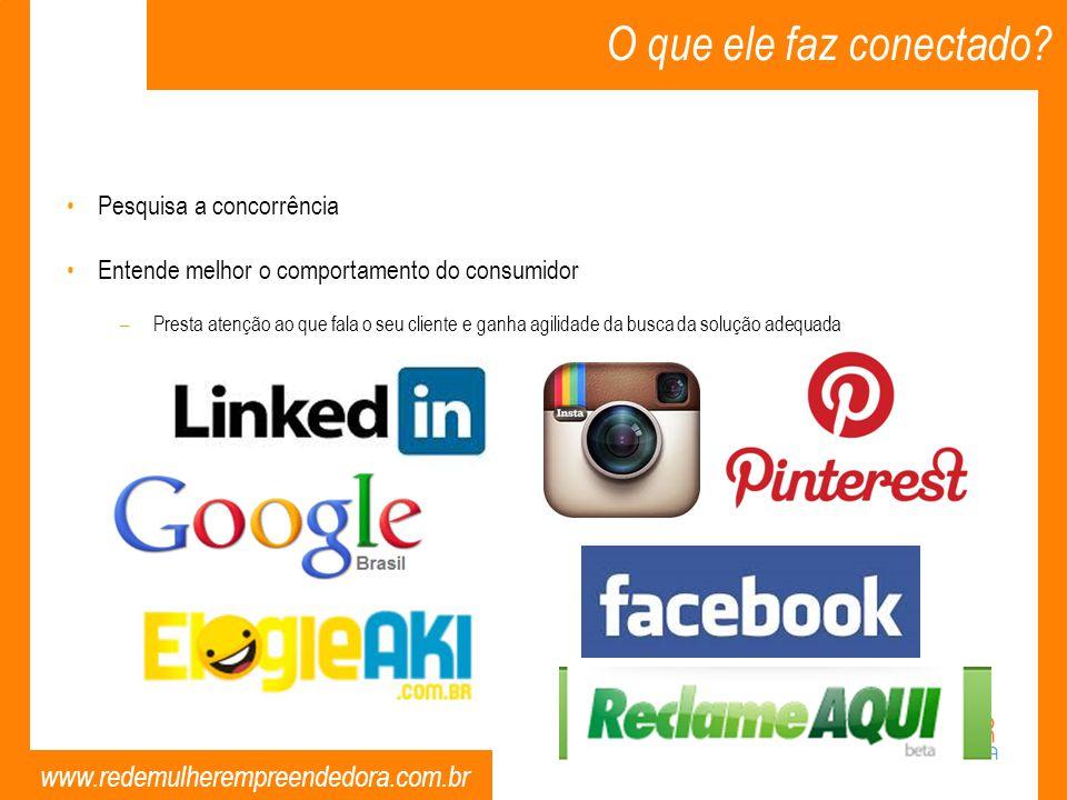 www.redemulherempreendedora.com.br O que ele faz conectado? Pesquisa a concorrência Entende melhor o comportamento do consumidor –Presta atenção ao qu
