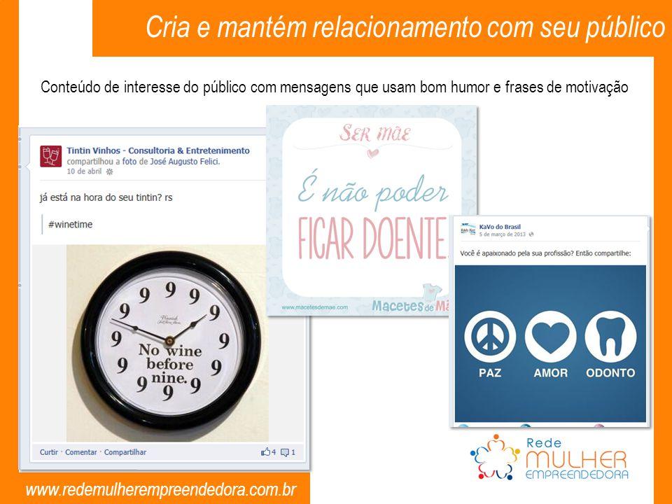 www.redemulherempreendedora.com.br Conteúdo de interesse do público com mensagens que usam bom humor e frases de motivação Cria e mantém relacionament