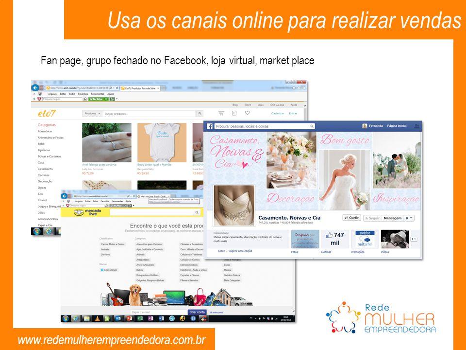www.redemulherempreendedora.com.br Fan page, grupo fechado no Facebook, loja virtual, market place Usa os canais online para realizar vendas