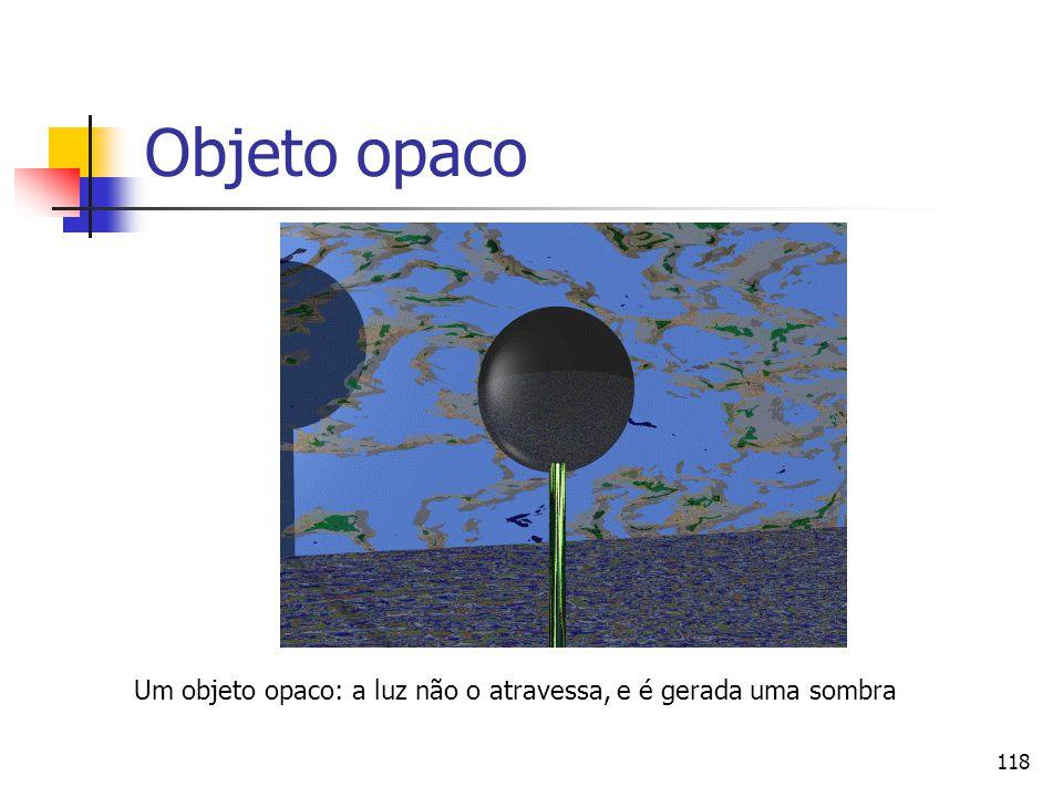 118 Objeto opaco Um objeto opaco: a luz não o atravessa, e é gerada uma sombra
