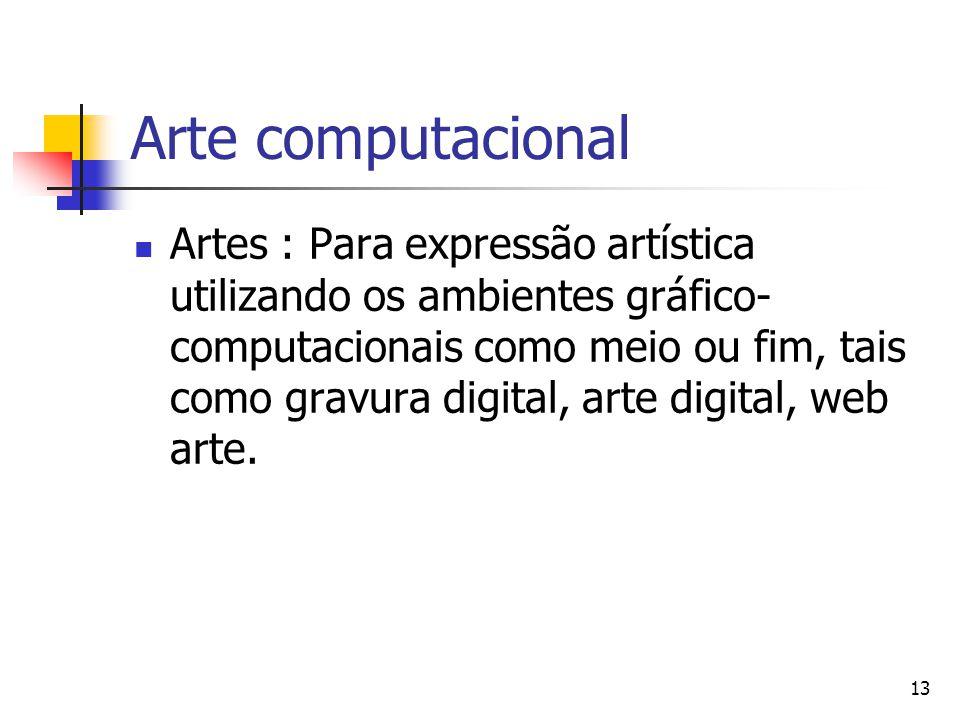 13 Arte computacional Artes : Para expressão artística utilizando os ambientes gráfico- computacionais como meio ou fim, tais como gravura digital, ar