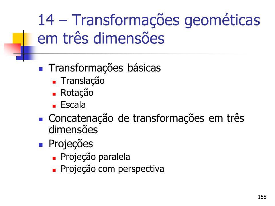155 14 – Transformações geométicas em três dimensões Transformações básicas Translação Rotação Escala Concatenação de transformações em três dimensões