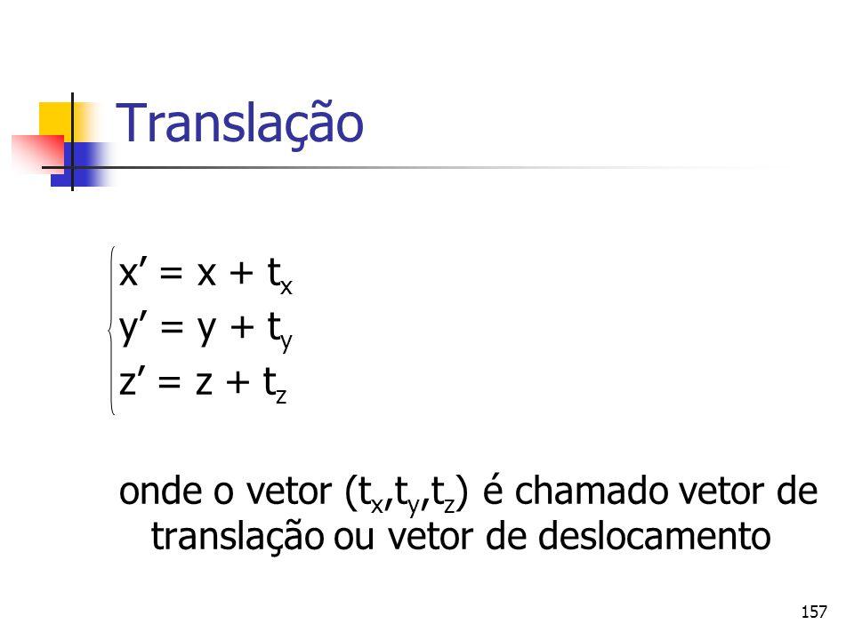 157 Translação x' = x + t x y' = y + t y z' = z + t z onde o vetor (t x,t y,t z ) é chamado vetor de translação ou vetor de deslocamento