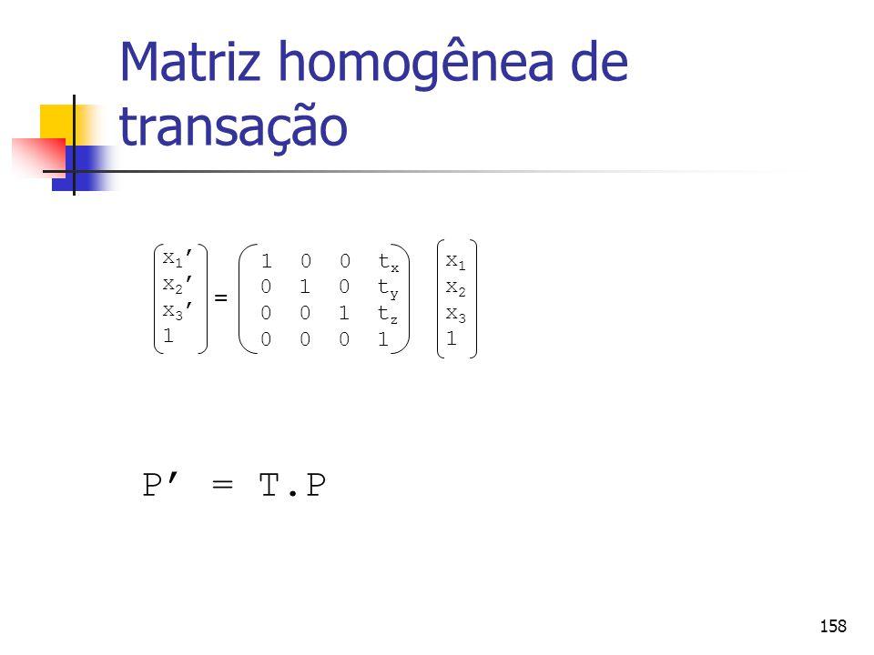 158 Matriz homogênea de transação P' = T.P x1'x2'x3'1x1'x2'x3'1 1 0 0 t x 0 1 0 t y 0 0 1 t z 0 0 0 1 x1x2x31x1x2x31 =