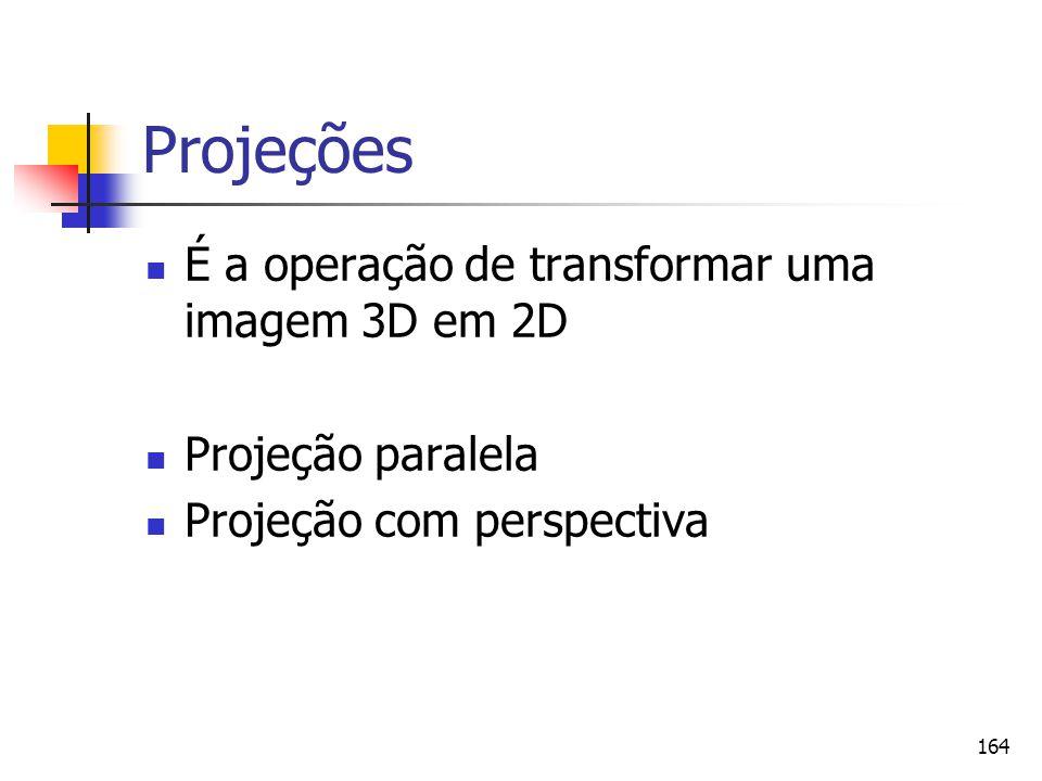 164 Projeções É a operação de transformar uma imagem 3D em 2D Projeção paralela Projeção com perspectiva
