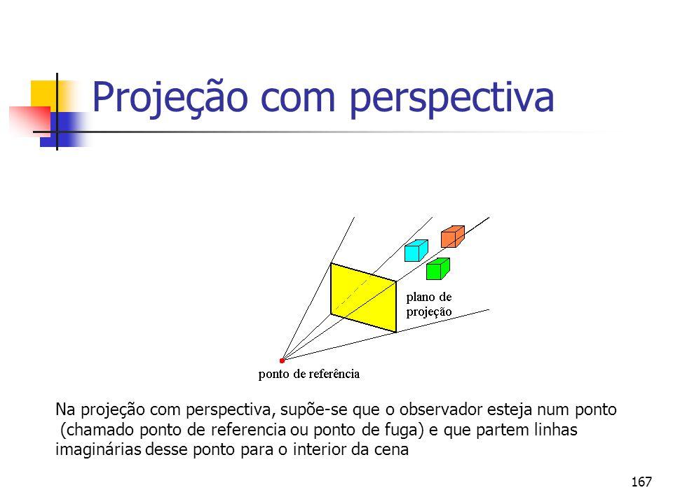 167 Projeção com perspectiva Na projeção com perspectiva, supõe-se que o observador esteja num ponto (chamado ponto de referencia ou ponto de fuga) e