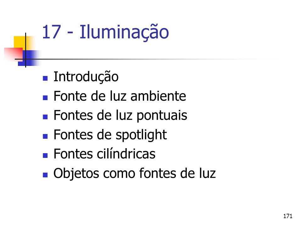 171 17 - Iluminação Introdução Fonte de luz ambiente Fontes de luz pontuais Fontes de spotlight Fontes cilíndricas Objetos como fontes de luz