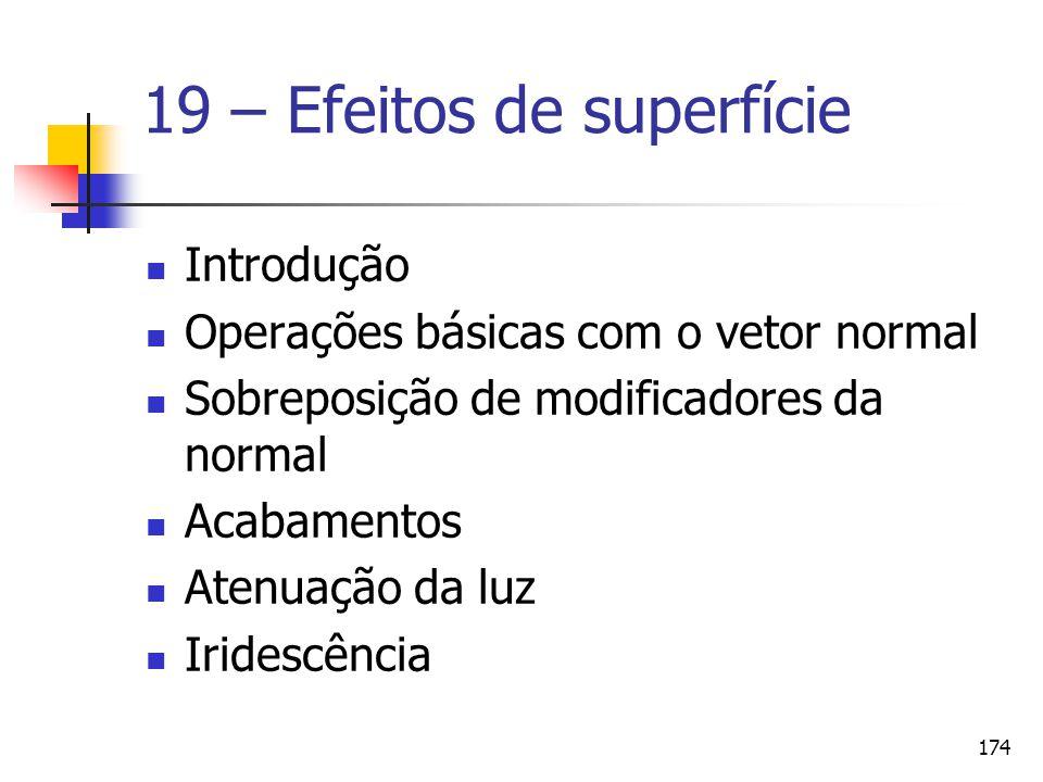 174 19 – Efeitos de superfície Introdução Operações básicas com o vetor normal Sobreposição de modificadores da normal Acabamentos Atenuação da luz Ir