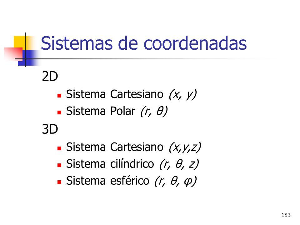 183 Sistemas de coordenadas 2D Sistema Cartesiano (x, y) Sistema Polar (r, θ) 3D Sistema Cartesiano (x,y,z) Sistema cilíndrico (r, θ, z) Sistema esfér