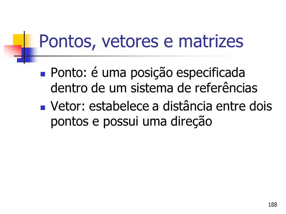 188 Pontos, vetores e matrizes Ponto: é uma posição especificada dentro de um sistema de referências Vetor: estabelece a distância entre dois pontos e
