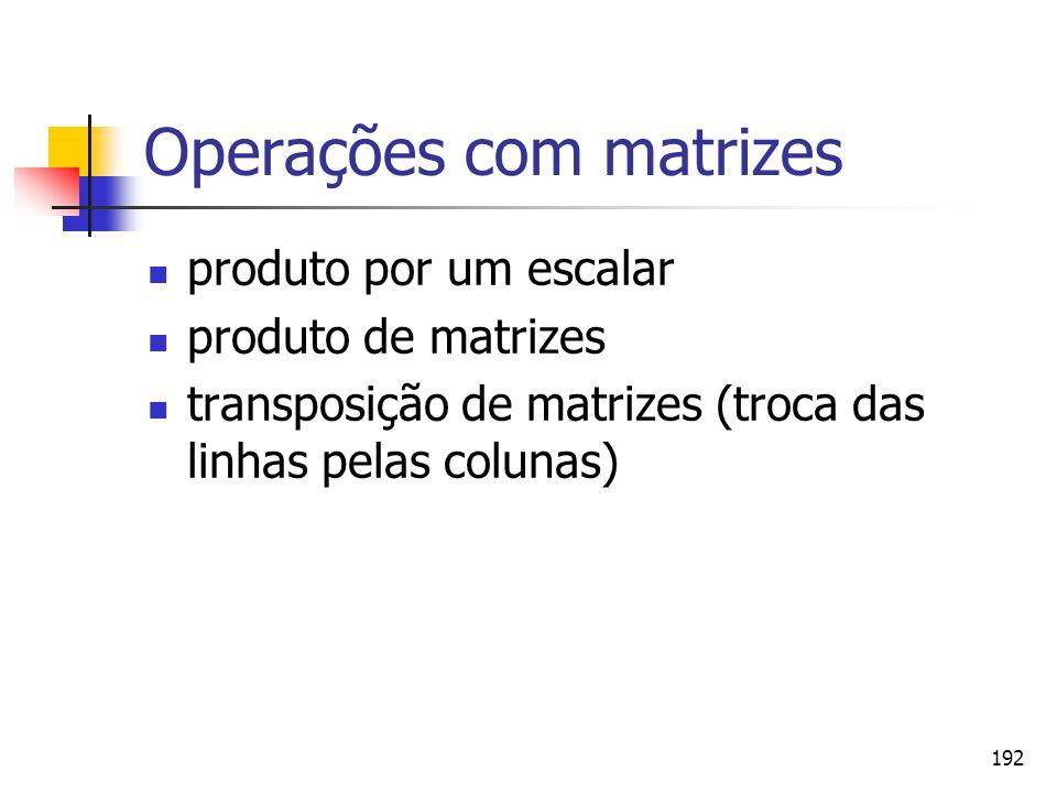 192 Operações com matrizes produto por um escalar produto de matrizes transposição de matrizes (troca das linhas pelas colunas)