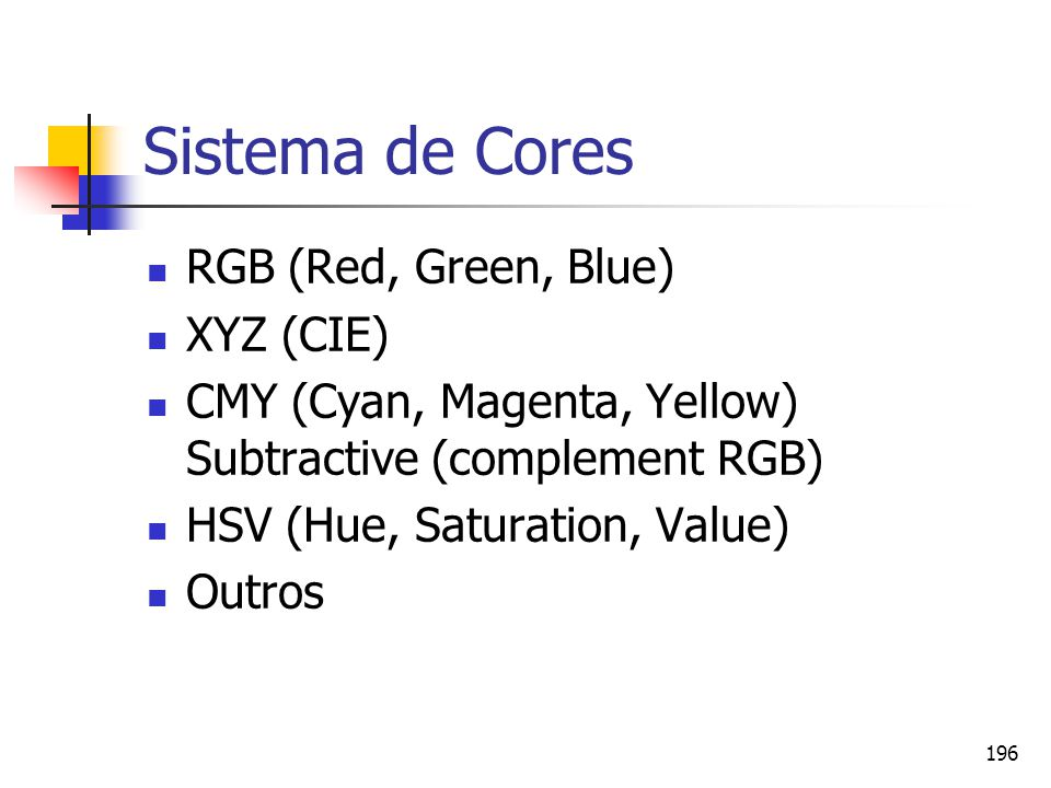 196 Sistema de Cores RGB (Red, Green, Blue) XYZ (CIE) CMY (Cyan, Magenta, Yellow) Subtractive (complement RGB) HSV (Hue, Saturation, Value) Outros
