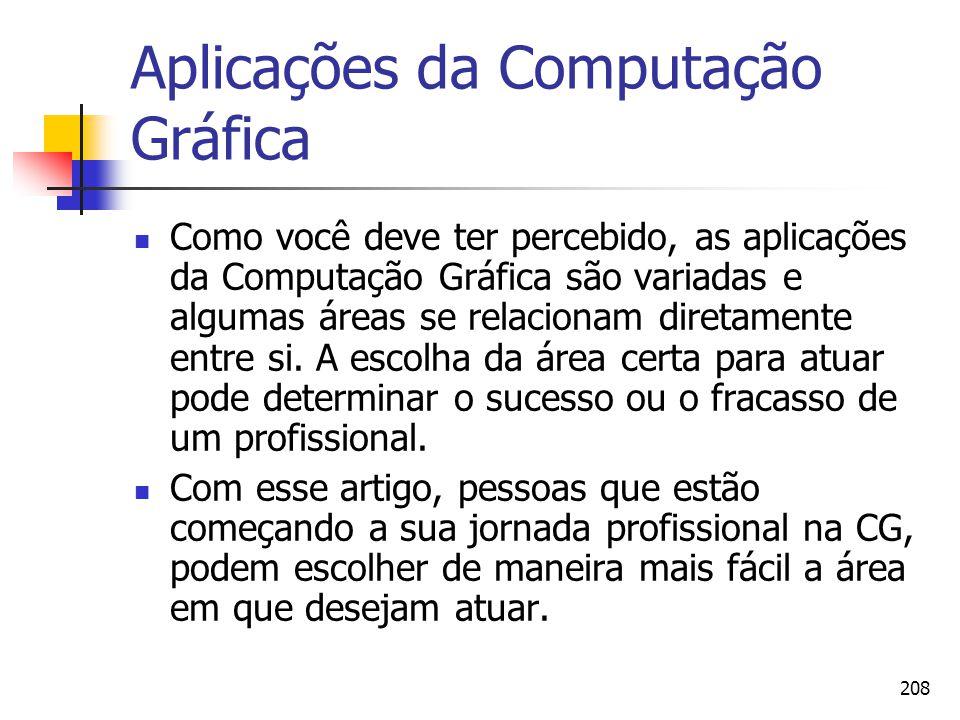 208 Aplicações da Computação Gráfica Como você deve ter percebido, as aplicações da Computação Gráfica são variadas e algumas áreas se relacionam dire