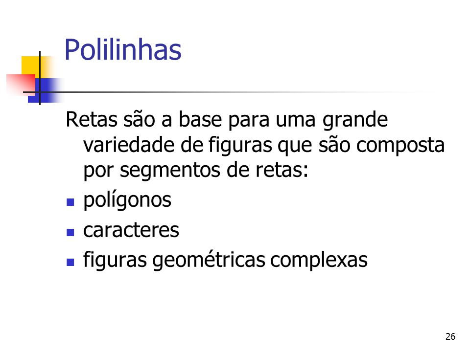 26 Polilinhas Retas são a base para uma grande variedade de figuras que são composta por segmentos de retas: polígonos caracteres figuras geométricas