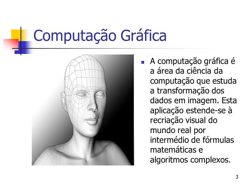 3 Computação Gráfica A computação gráfica é a área da ciência da computação que estuda a transformação dos dados em imagem. Esta aplicação estende-se