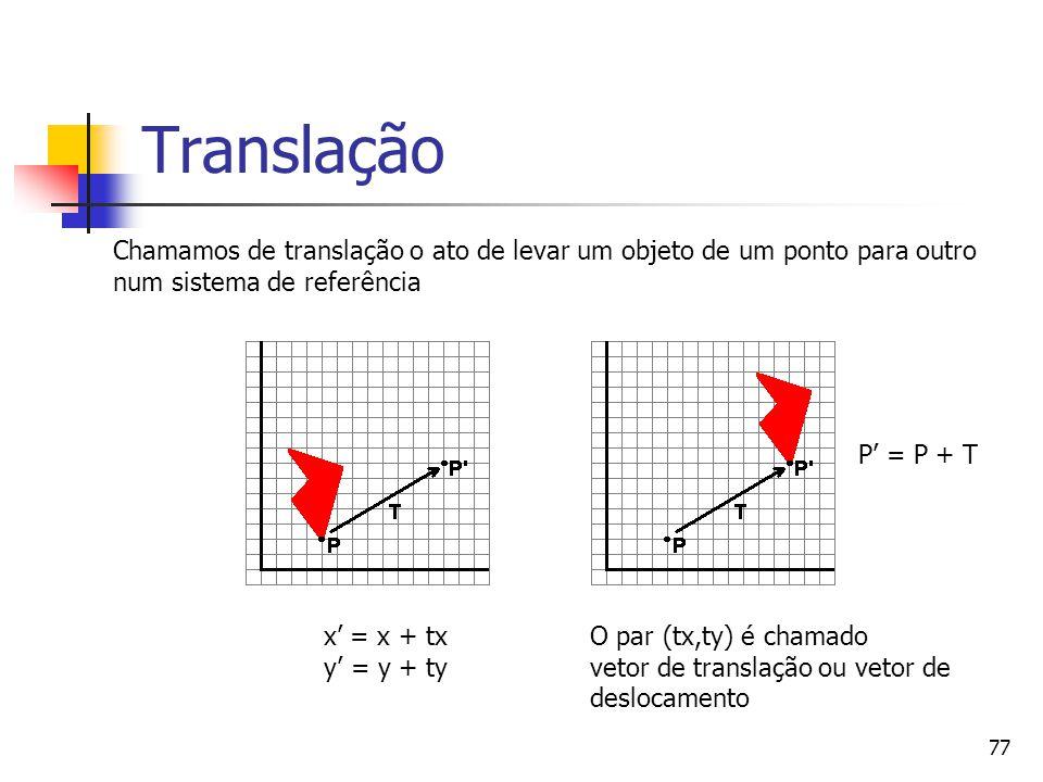 77 Translação x' = x + tx y' = y + ty Chamamos de translação o ato de levar um objeto de um ponto para outro num sistema de referência O par (tx,ty) é