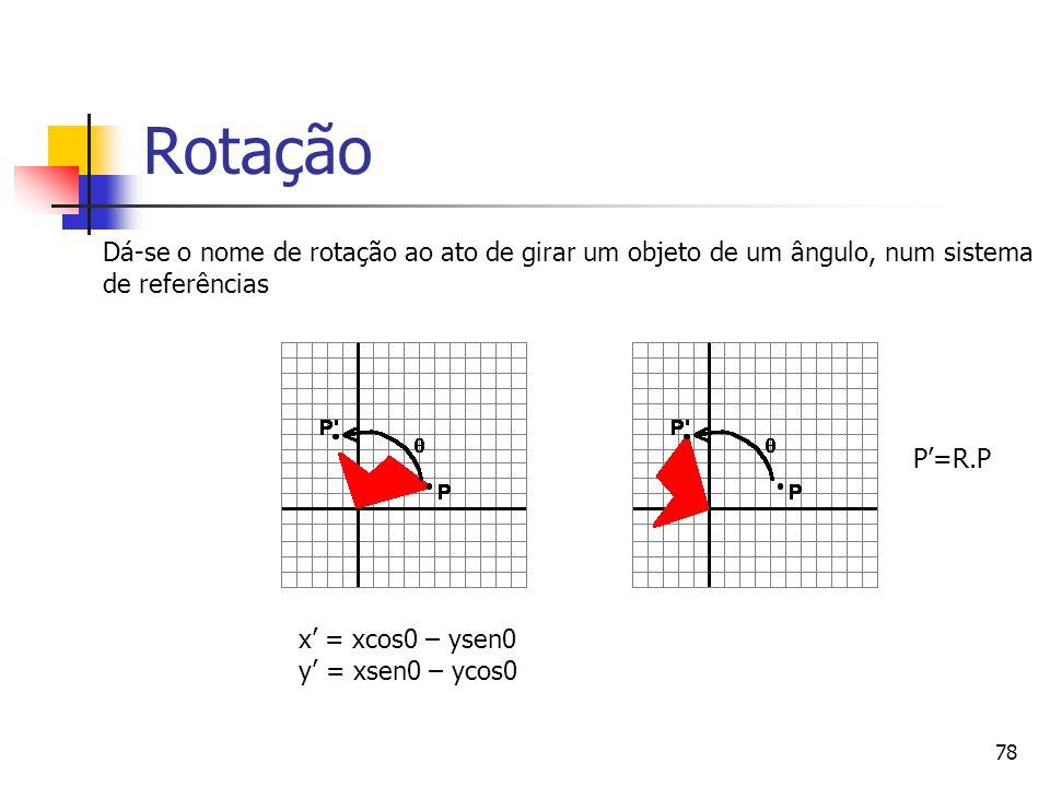 78 Rotação x' = xcos0 – ysen0 y' = xsen0 – ycos0 Dá-se o nome de rotação ao ato de girar um objeto de um ângulo, num sistema de referências P'=R.P