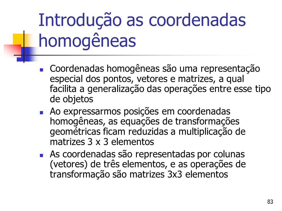 83 Introdução as coordenadas homogêneas Coordenadas homogêneas são uma representação especial dos pontos, vetores e matrizes, a qual facilita a genera