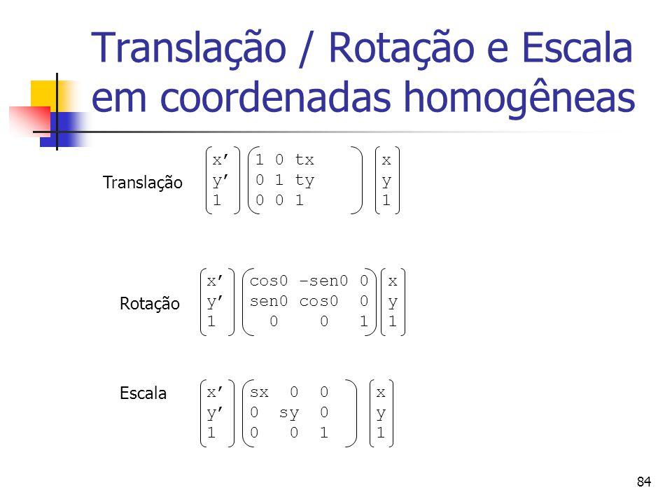 84 Translação / Rotação e Escala em coordenadas homogêneas Translação Rotação Escala x' y' 1 cos0 –sen0 0 sen0 cos0 0 0 0 1 xy1xy1 x' y' 1 sx 0 0 0 sy