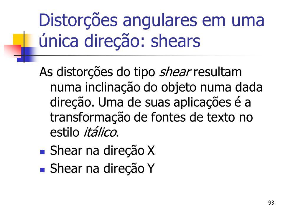 93 Distorções angulares em uma única direção: shears As distorções do tipo shear resultam numa inclinação do objeto numa dada direção. Uma de suas apl