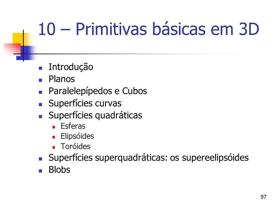 97 10 – Primitivas básicas em 3D Introdução Planos Paralelepípedos e Cubos Superfícies curvas Superfícies quadráticas Esferas Elipsóides Toróides Supe