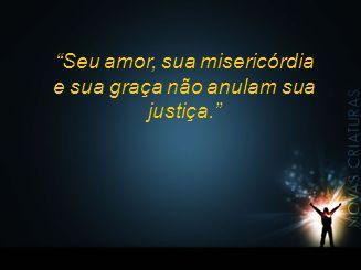 """""""Seu amor, sua misericórdia e sua graça não anulam sua justiça."""""""