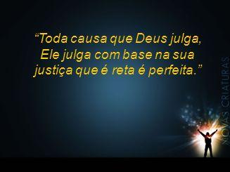 """""""Toda causa que Deus julga, Ele julga com base na sua justiça que é reta é perfeita."""""""