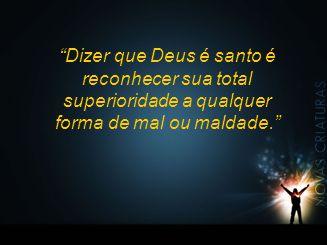 """""""Dizer que Deus é santo é reconhecer sua total superioridade a qualquer forma de mal ou maldade."""""""