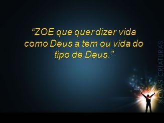 """""""ZOE que quer dizer vida como Deus a tem ou vida do tipo de Deus."""""""