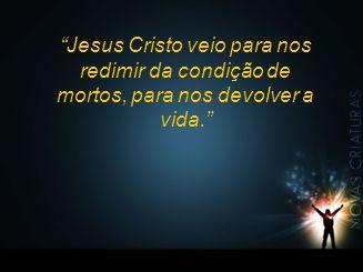 """""""Jesus Cristo veio para nos redimir da condição de mortos, para nos devolver a vida."""""""