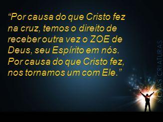 """""""Por causa do que Cristo fez na cruz, temos o direito de receber outra vez o ZOE de Deus, seu Espírito em nós. Por causa do que Cristo fez, nos tornam"""