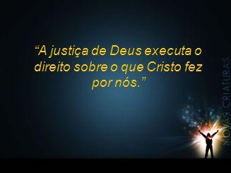 """""""A justiça de Deus executa o direito sobre o que Cristo fez por nós."""""""