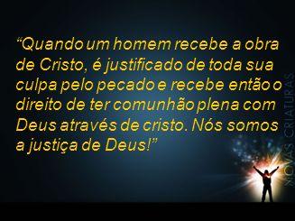 """""""Quando um homem recebe a obra de Cristo, é justificado de toda sua culpa pelo pecado e recebe então o direito de ter comunhão plena com Deus através"""
