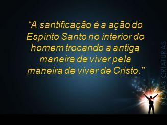 """""""A santificação é a ação do Espírito Santo no interior do homem trocando a antiga maneira de viver pela maneira de viver de Cristo."""""""