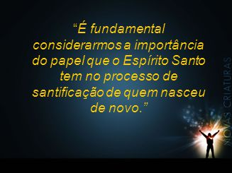 """""""É fundamental considerarmos a importância do papel que o Espírito Santo tem no processo de santificação de quem nasceu de novo."""""""