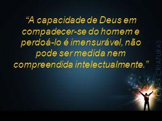 """""""A capacidade de Deus em compadecer-se do homem e perdoá-lo é imensurável, não pode ser medida nem compreendida intelectualmente."""""""