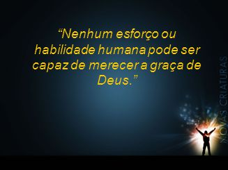 """""""Nenhum esforço ou habilidade humana pode ser capaz de merecer a graça de Deus."""""""