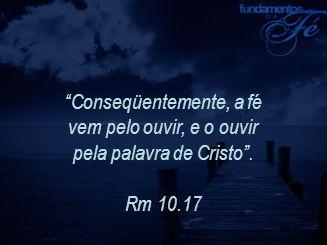 """""""Conseqüentemente, a fé vem pelo ouvir, e o ouvir pela palavra de Cristo"""". Rm 10.17"""