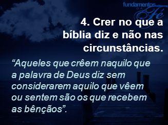"""4. Crer no que a bíblia diz e não nas circunstâncias. """"Aqueles que crêem naquilo que a palavra de Deus diz sem considerarem aquilo que vêem ou sentem"""