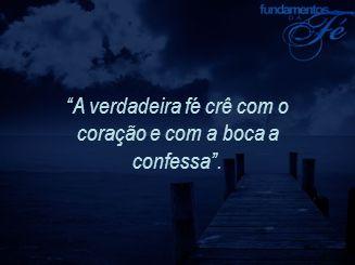 """""""A verdadeira fé crê com o coração e com a boca a confessa""""."""