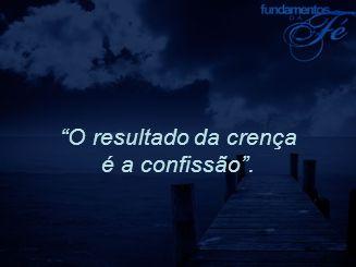 """""""O resultado da crença é a confissão""""."""